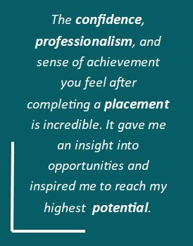 The confidence, professionalism and sense of achievement you feel after completing a placement is incredible. It gave me an insight into opportunities and inspired me to reach my highest potential.